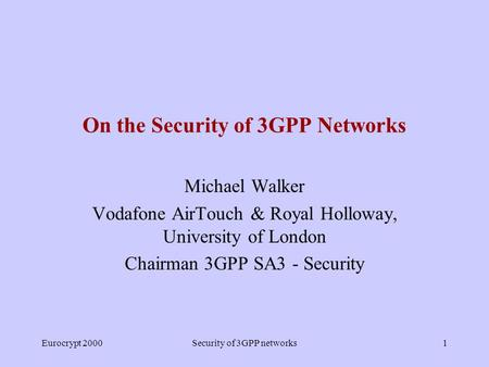 Eurocrypt 2000Security of 3GPP networks1 On the <strong>Security</strong> of 3GPP Networks Michael Walker Vodafone AirTouch & Royal Holloway, University of London Chairman.