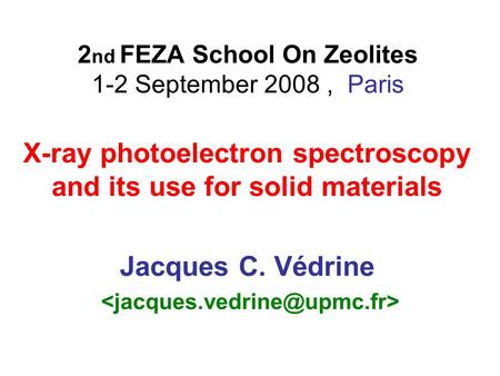 2 nd FEZA School On Zeolites 1-2 September 2008, Paris X-ray photoelectron spectroscopy and its use for solid materials Jacques C. Védrine.