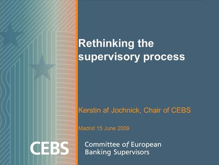 Rethinking the supervisory process Kerstin af Jochnick, Chair of CEBS Madrid 15 June 2009.
