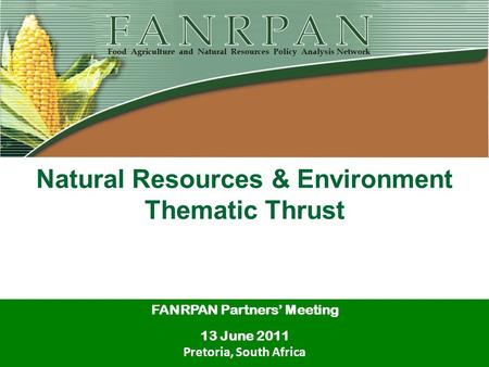 Natural Resources & Environment Thematic Thrust FANRPAN Partners' Meeting 13 June 2011 Pretoria, South Africa.