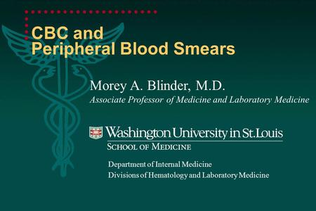 CBC and Peripheral Blood Smears Morey A. Blinder, M.D. Associate Professor of Medicine and Laboratory Medicine Department of Internal Medicine Divisions.