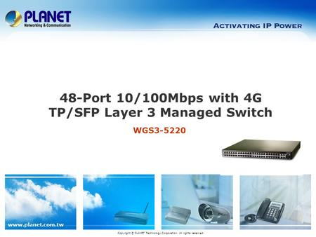 Www.planet.com.tw WGS3-5220 48-Port 10/100Mbps with 4G TP/SFP Layer 3 Managed Switch Copyright © PLANET Technology Corporation. All rights reserved.