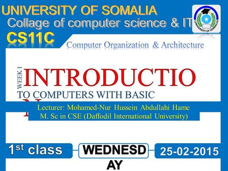 TO COMPUTERS WITH BASIC CONCEPTS Lecturer: Mohamed-Nur Hussein Abdullahi Hame WEEK 1 M. Sc in CSE (Daffodil International University)