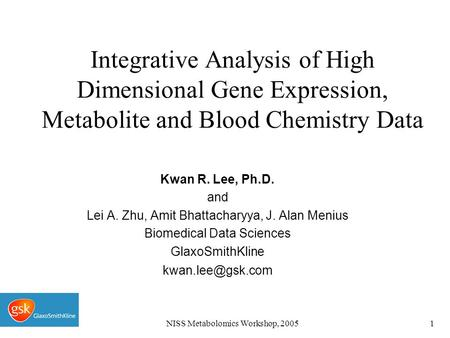 NISS Metabolomics Workshop, 20051 Integrative Analysis of High Dimensional Gene Expression, Metabolite and Blood Chemistry Data Kwan R. Lee, Ph.D. and.