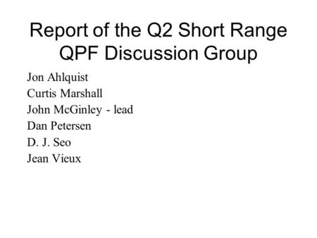 Report of the Q2 Short Range QPF Discussion Group Jon Ahlquist Curtis Marshall John McGinley - lead Dan Petersen D. J. Seo Jean Vieux.