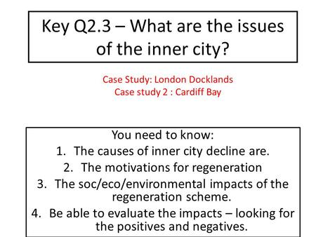 Key Q2.3 – What are the issues of the inner city? You need to know: 1.The causes of inner city decline are. 2.The motivations for regeneration 3.The soc/eco/environmental.