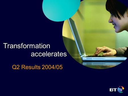 Transformation accelerates Q2 Results 2004/05. BT Group plc Sir Christopher Bland, Chairman Transformation accelerates.