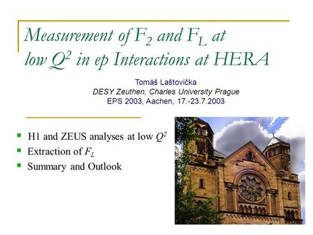 Measurement of F 2 and F L at low Q 2 in ep Interactions at HERA  H1 and ZEUS analyses at low Q 2  Extraction of F L  Summary and Outlook Tomáš Laštovička.