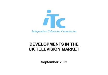 DEVELOPMENTS IN THE UK TELEVISION MARKET September 2002.