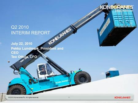 © 2010 Konecranes Plc. All rights reserved. Q2 2010 INTERIM REPORT July 22, 2010 Pekka Lundmark, President and CEO Teo Ottola, CFO 1.