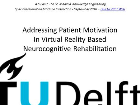 Addressing Patient Motivation In Virtual Reality Based Neurocognitive Rehabilitation A.S.Panic - M.Sc. Media & Knowledge Engineering Specialization Man.