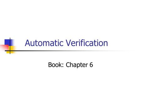 Automatic Verification Book: Chapter 6. What is verification? Traditionally, verification means proof of correctness automatic: model checking deductive:
