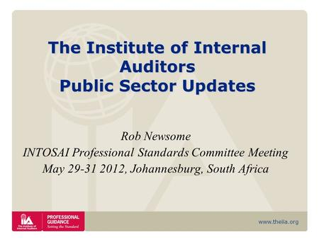 Www.theiia.org The Institute of Internal Auditors Public Sector Updates Rob Newsome INTOSAI Professional Standards Committee Meeting May 29-31 2012, Johannesburg,