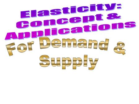 Elasticity: Concept & Applications For Demand & Supply.