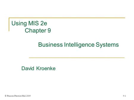 © Pearson Prentice Hall 2009 9-1 Using MIS 2e Chapter 9 Business Intelligence Systems David Kroenke.