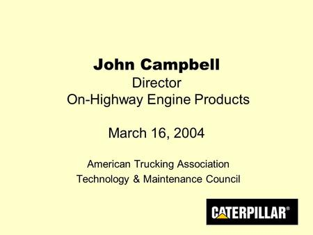 John Campbell Director On-Highway Engine Products March 16, 2004 American Trucking Association Technology & Maintenance Council.