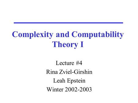 Complexity and Computability Theory I Lecture #4 Rina Zviel-Girshin Leah Epstein Winter 2002-2003.