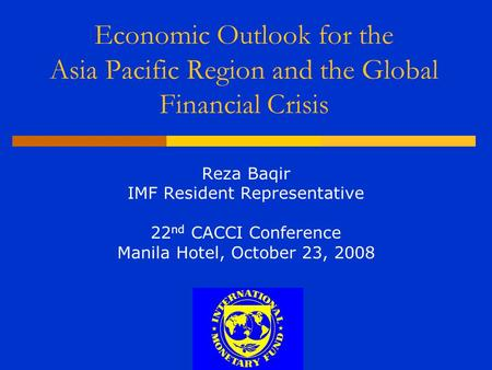 Economic Outlook for the Asia Pacific Region and the Global Financial Crisis Reza Baqir IMF Resident Representative 22 nd CACCI Conference Manila Hotel,