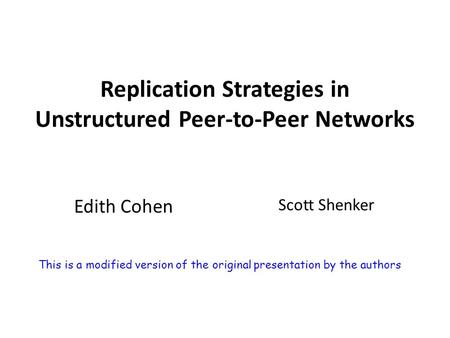 Replication Strategies in Unstructured Peer-to-Peer Networks Edith Cohen Scott Shenker This is a modified version of the original presentation by the authors.