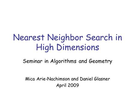 Nearest Neighbor Search in High Dimensions Seminar in Algorithms and Geometry Mica Arie-Nachimson and Daniel Glasner April 2009.