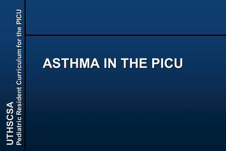 UTHSCSA Pediatric Resident Curriculum for the PICU ASTHMA IN THE PICU.