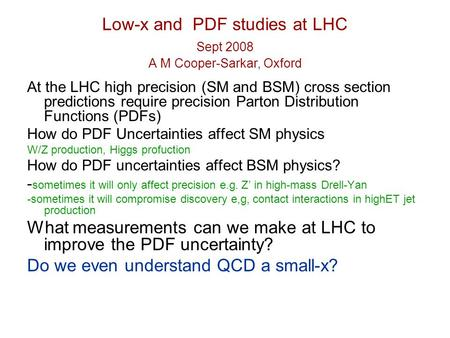 Low-x and PDF studies at LHC Sept 2008 A M Cooper-Sarkar, Oxford At the LHC high precision (SM and BSM) cross section predictions require precision Parton.