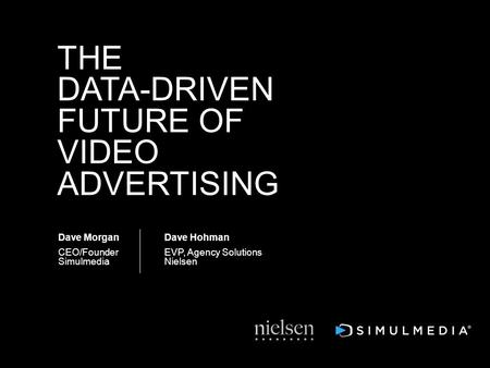 Dave Morgan CEO/Founder Simulmedia THE DATA-DRIVEN FUTURE OF VIDEO ADVERTISING Dave Hohman EVP, Agency Solutions Nielsen.
