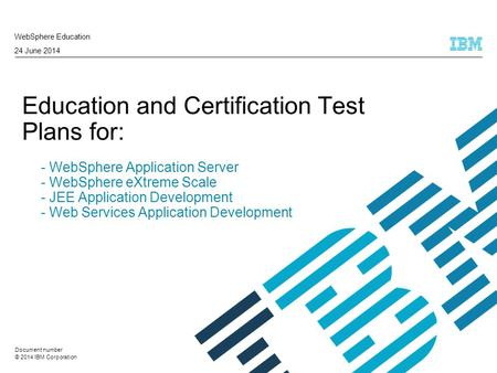 © 2014 IBM Corporation Education and Certification Test Plans for: - WebSphere Application Server - WebSphere eXtreme Scale - JEE Application Development.