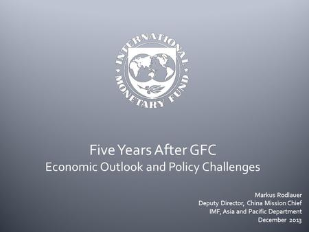 Five Years After GFC Economic Outlook and Policy Challenges Markus Rodlauer Deputy Director, China Mission Chief IMF, Asia and Pacific Department December.