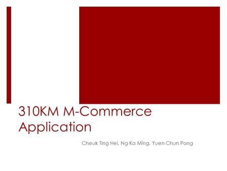 310KM M-Commerce Application Cheuk Ting Hei, Ng Ka Ming, Yuen Chun Pong.