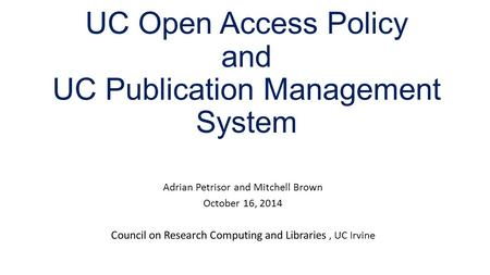 UC Open Access Policy and UC Publication Management System Adrian Petrisor and Mitchell Brown October 16, 2014 Council on Research Computing and Libraries,