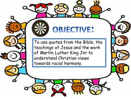 OBJECTIVE: To use quotes from the Bible, the teachings of Jesus and the work of Martin Luther King Jnr to understand Christian views towards racial harmony.