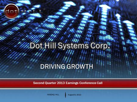 DRIVING GROWTH NASDAQ: HILL August 8, 2013 Second Quarter 2013 Earnings Conference Call.