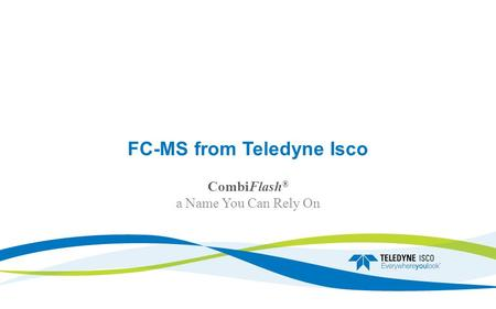 FC-MS from Teledyne Isco CombiFlash ® a Name You Can Rely On.