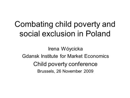 Combating child poverty and social exclusion in Poland Irena Wóycicka Gdansk Institute for Market Economics Child poverty conference Brussels, 26 November.