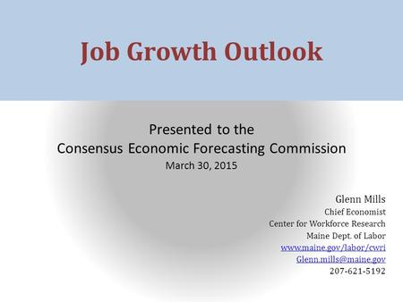 Job Growth Outlook Presented to the Consensus Economic Forecasting Commission March 30, 2015 Glenn Mills Chief Economist Center for Workforce Research.