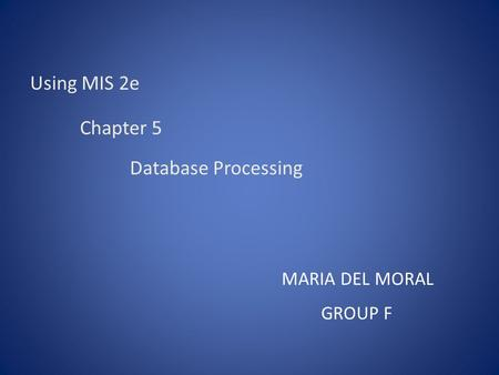 Using MIS 2e Chapter 5 Database Processing MARIA DEL MORAL GROUP F.
