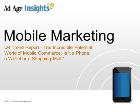 © 2011 Crain Communications Inc. Mobile Marketing Q4 Trend Report - The Incredible Potential World of Mobile Commerce: Is it a Phone, a Wallet or a Shopping.