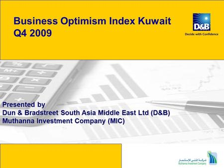 Business Optimism Index Kuwait Q4 2009 Presented by Dun & Bradstreet South Asia Middle East Ltd (D&B) Muthanna Investment Company (MIC)