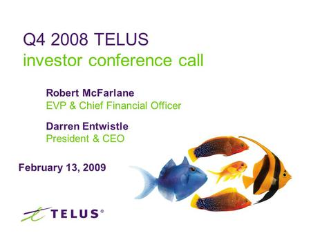 February 13, 2009 Q4 2008 TELUS investor conference call Robert McFarlane EVP & Chief Financial Officer Darren Entwistle President & CEO.