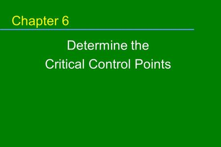 Chapter 6 Determine the Critical Control Points. Objective In this module, you will learn: u The definition of a critical control point (CCP) u The relationship.