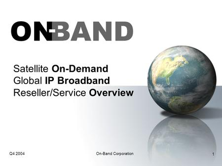 Q4 2004On-Band Corporation 1 Satellite On-Demand Global IP Broadband Reseller/Service Overview.