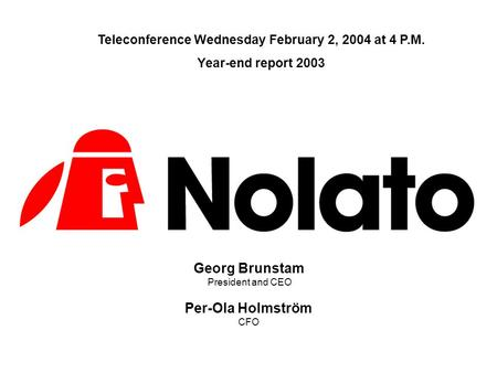 Georg Brunstam President and CEO Per-Ola Holmström CFO Teleconference Wednesday February 2, 2004 at 4 P.M. Year-end report 2003.