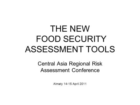 THE NEW FOOD SECURITY ASSESSMENT TOOLS Central Asia Regional Risk Assessment Conference Almaty 14-15 April 2011.
