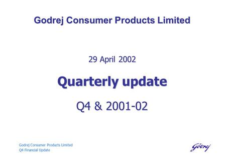 Godrej Consumer Products Limited Q4 Financial Update Godrej Consumer Products Limited 29 April 2002 Quarterly update Q4 & 2001-02.