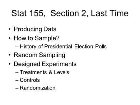 Stat 155, Section 2, Last Time Producing Data How to Sample? –History of Presidential Election Polls Random Sampling Designed Experiments –Treatments &