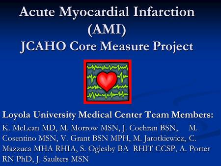 Acute Myocardial Infarction (AMI) JCAHO Core Measure Project Loyola University Medical Center Team Members: K. McLean MD, M. Morrow MSN, J. Cochran BSN,