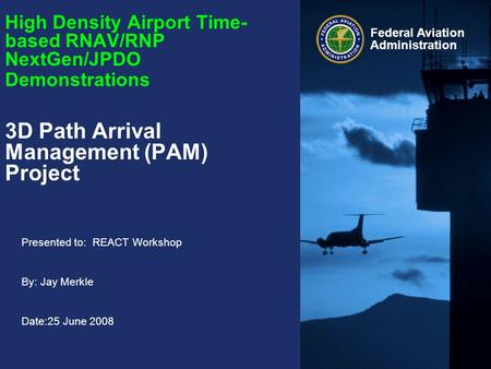 Presented to: REACT Workshop By: Jay Merkle Date:25 June 2008 Federal Aviation Administration High Density Airport Time- based RNAV/RNP NextGen/JPDO Demonstrations.