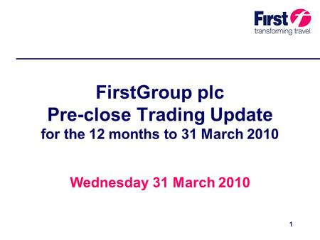 1 FirstGroup plc Pre-close Trading Update for the 12 months to 31 March 2010 Wednesday 31 March 2010.