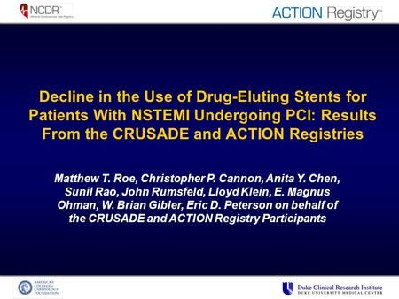 Decline in the Use of Drug-Eluting Stents for Patients With NSTEMI Undergoing PCI: Results From the CRUSADE and ACTION Registries Matthew T. Roe, Christopher.